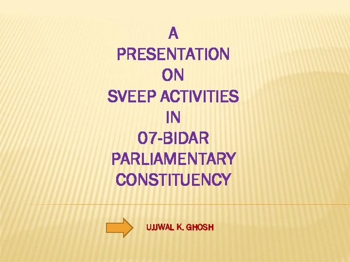 A PRESENTATION ON SVEEP ACTIVITIES IN 07 -BIDAR PARLIAMENTARY CONSTITUENCY UJJWAL K. GHOSH
