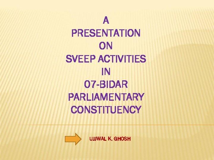 A PRESENTATION ON SVEEP ACTIVITIES IN 07 -BIDAR PARLIAMENTARY CONSTITUENCY UJJWAL K. GHOSH