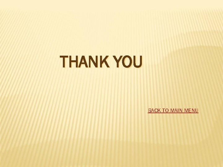 THANK YOU BACK TO MAIN MENU