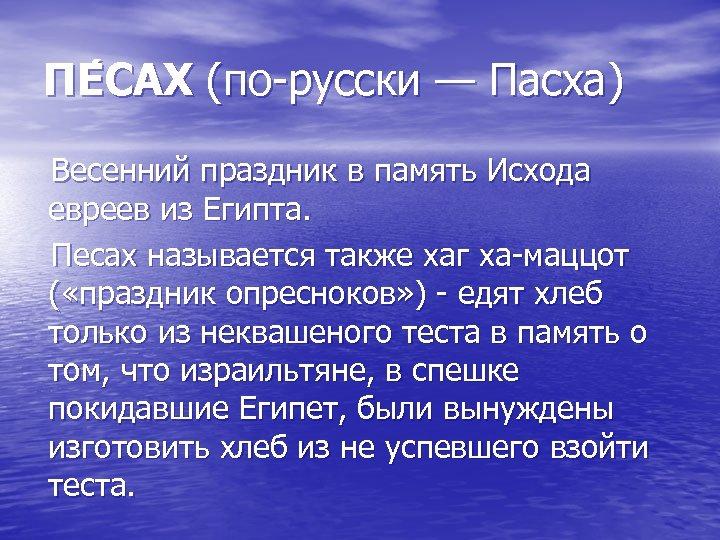 ПЕ САХ (по-русски — Пасха) Весенний праздник в память Исхода евреев из Египта. Песах