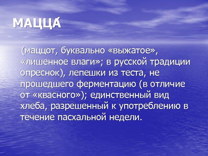 МАЦЦА (маццот, буквально «выжатое» , «лишенное влаги» ; в русской традиции опреснок), лепешки из