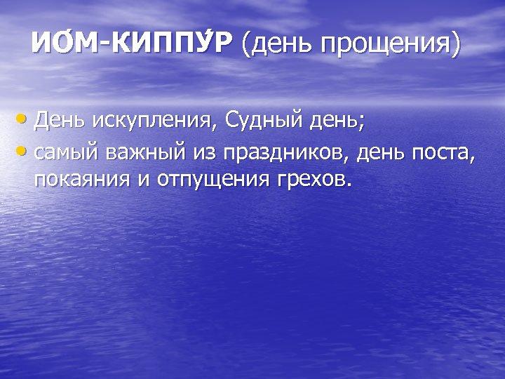 ИО М-КИППУ Р (день прощения) • День искупления, Судный день; • самый важный из