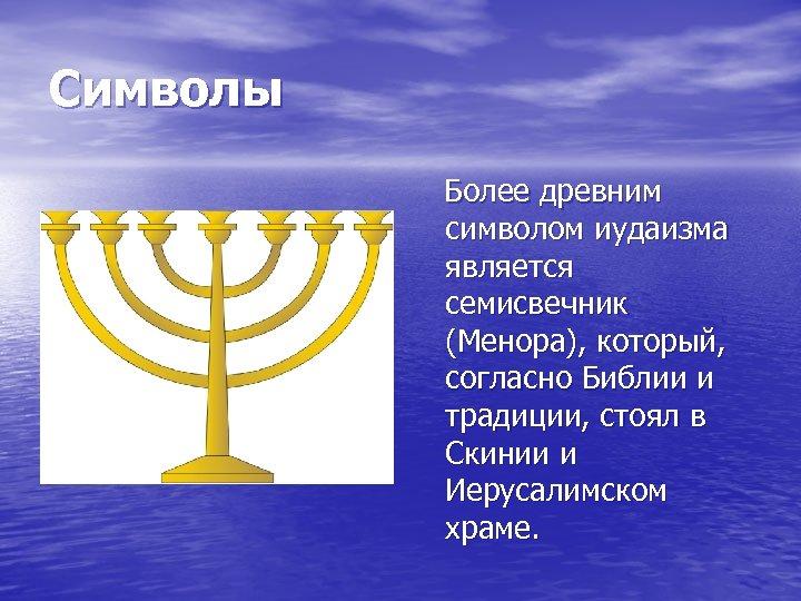 Символы Более древним символом иудаизма является семисвечник (Менора), который, согласно Библии и традиции, стоял