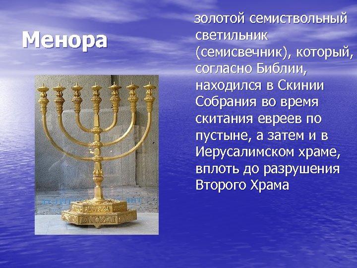 Менора золотой семиствольный светильник (семисвечник), который, согласно Библии, находился в Скинии Собрания во время