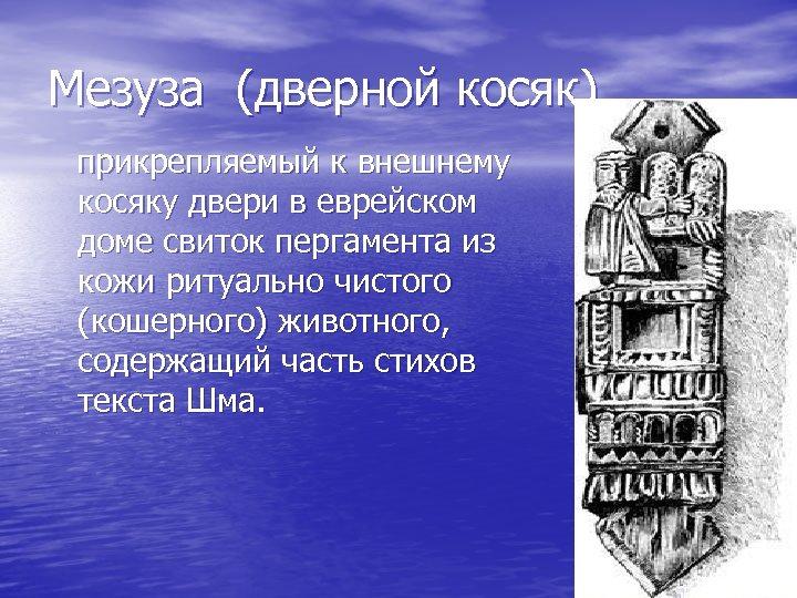 Мезуза (дверной косяк) прикрепляемый к внешнему косяку двери в еврейском доме свиток пергамента из