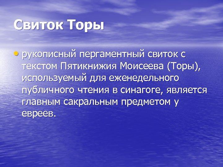 Свиток Торы • рукописный пергаментный свиток с текстом Пятикнижия Моисеева (Торы), используемый для еженедельного