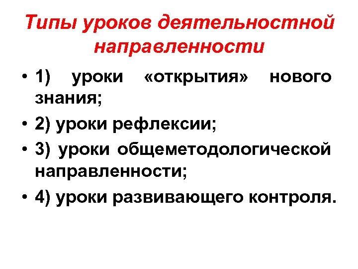 Типы уроков деятельностной направленности • 1) уроки «открытия» нового знания; • 2) уроки рефлексии;