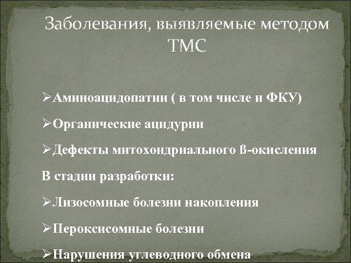 Заболевания, выявляемые методом ТМС ØАминоацидопатии ( в том числе и ФКУ) ØОрганические ацидурии ØДефекты
