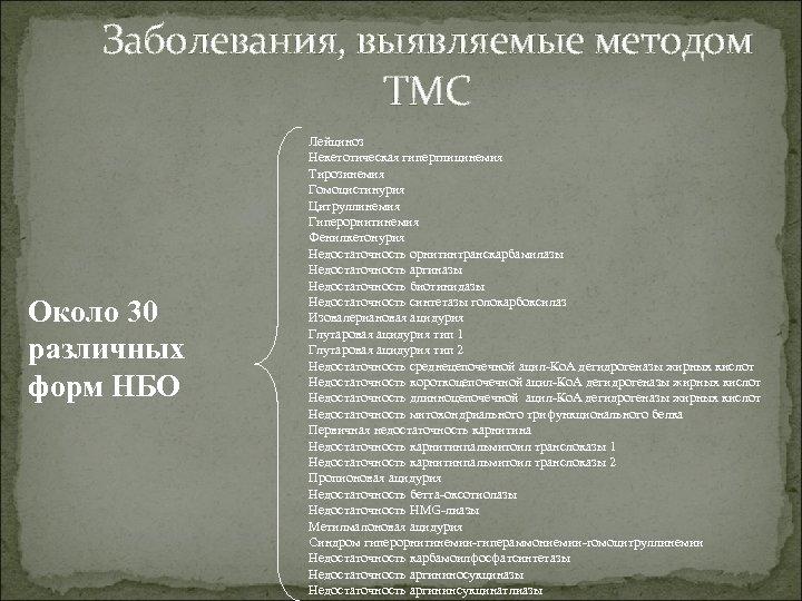 Заболевания, выявляемые методом ТМС Около 30 различных форм НБО Лейциноз Некетотическая гиперглицинемия Тирозинемия Гомоцистинурия