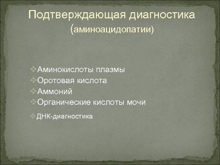 Подтверждающая диагностика (аминоацидопатии) v. Аминокислоты плазмы v. Оротовая кислота v. Аммоний v. Органические кислоты