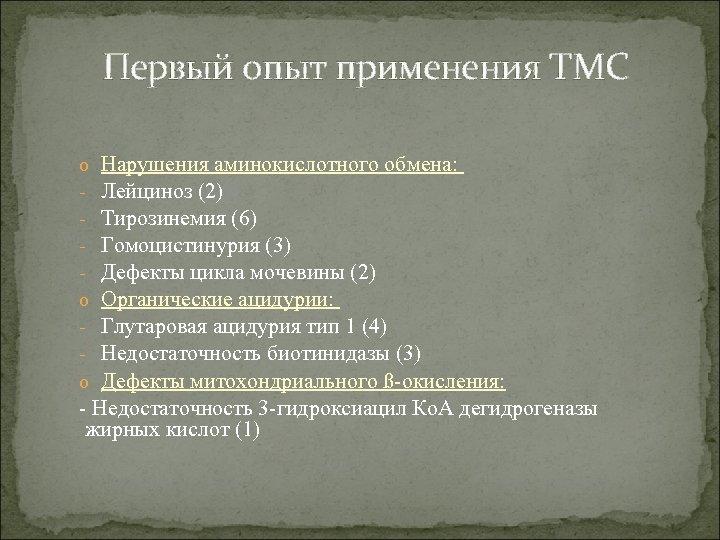 Первый опыт применения ТМС Нарушения аминокислотного обмена: Лейциноз (2) Тирозинемия (6) Гомоцистинурия (3) Дефекты