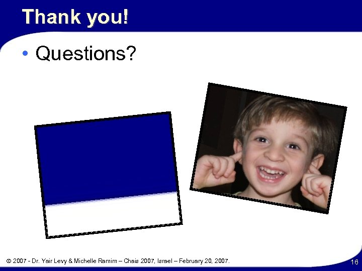 Thank you! • Questions? 2007 - Dr. Yair Levy & Michelle Ramim – Chais