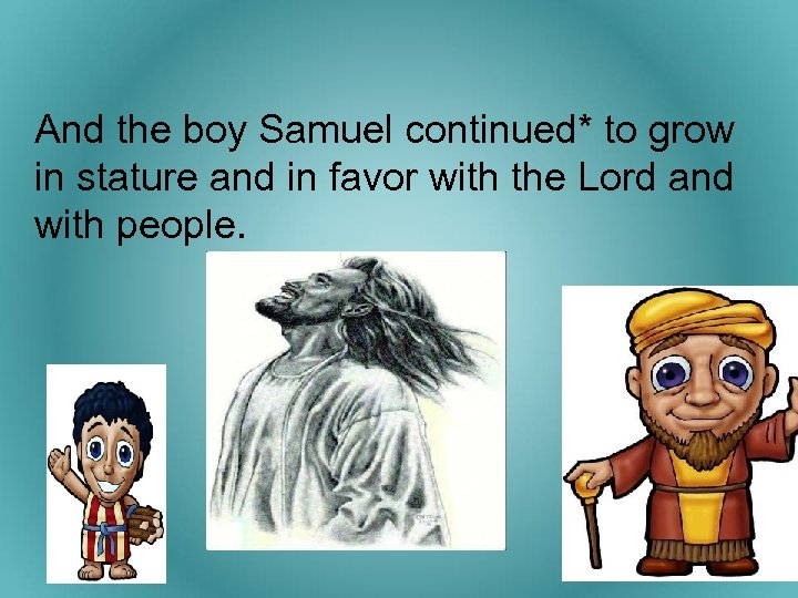 And the boy Samuel continued* to grow in stature and in favor with the