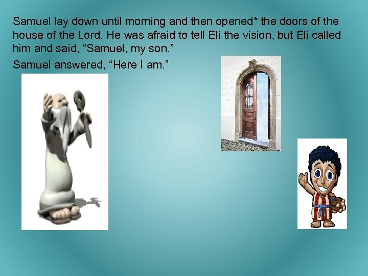 Samuel lay down until morning and then opened* the doors of the house of