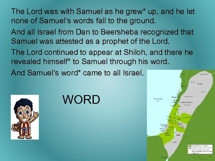 The Lord was with Samuel as he grew* up, and he let none of