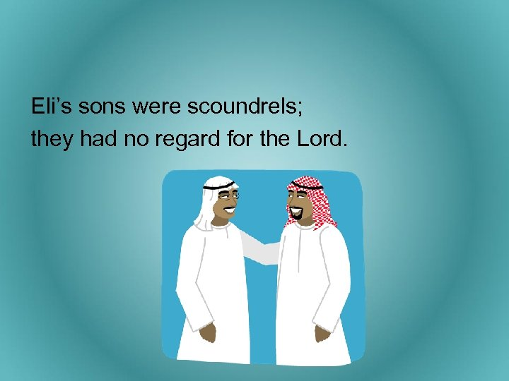 Eli's sons were scoundrels; they had no regard for the Lord.