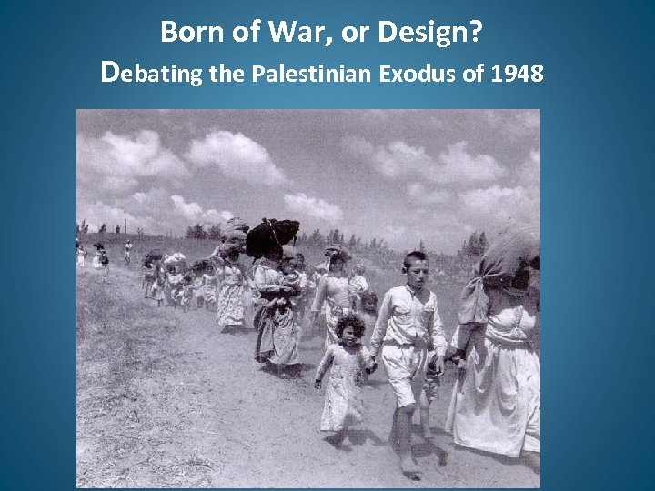 Born of War, or Design? Debating the Palestinian Exodus of 1948