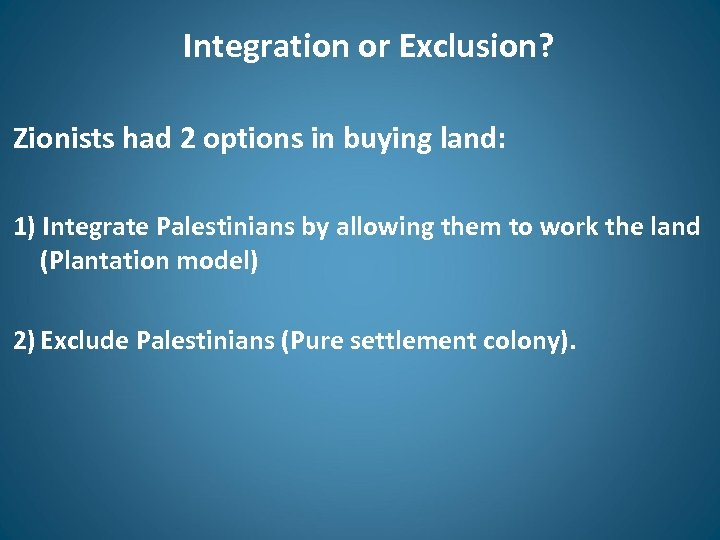 Integration or Exclusion? Zionists had 2 options in buying land: 1) Integrate Palestinians by