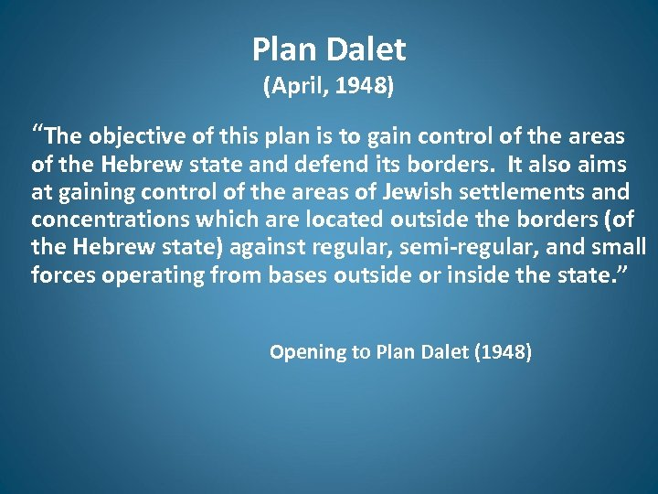 "Plan Dalet (April, 1948) ""The objective of this plan is to gain control of"