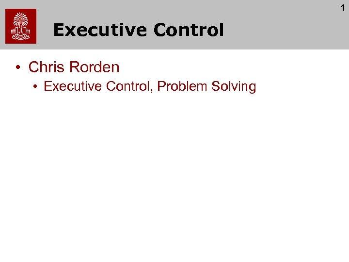 1 Executive Control • Chris Rorden • Executive Control, Problem Solving