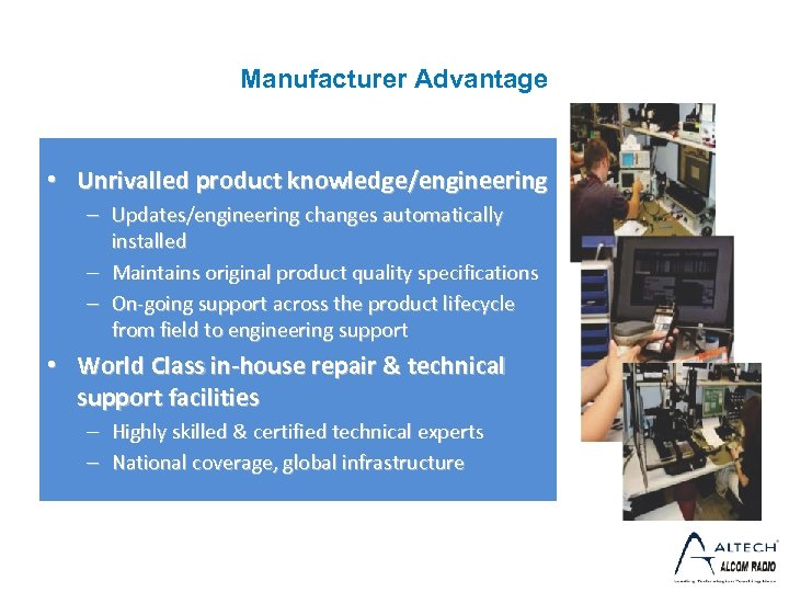 Manufacturer Advantage • Unrivalled product knowledge/engineering – Updates/engineering changes automatically installed – Maintains original