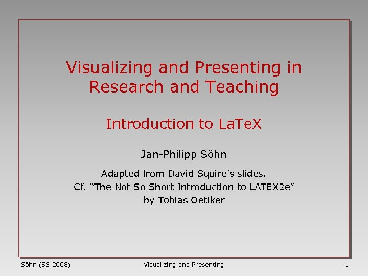 Visualizing and Presenting in Research and Teaching Introduction to La. Te. X Jan-Philipp Söhn