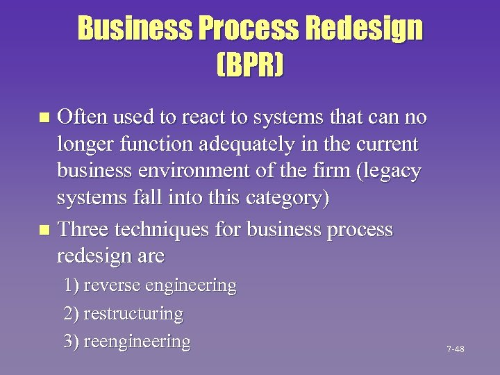 Business Process Redesign (BPR) Often used to react to systems that can no longer