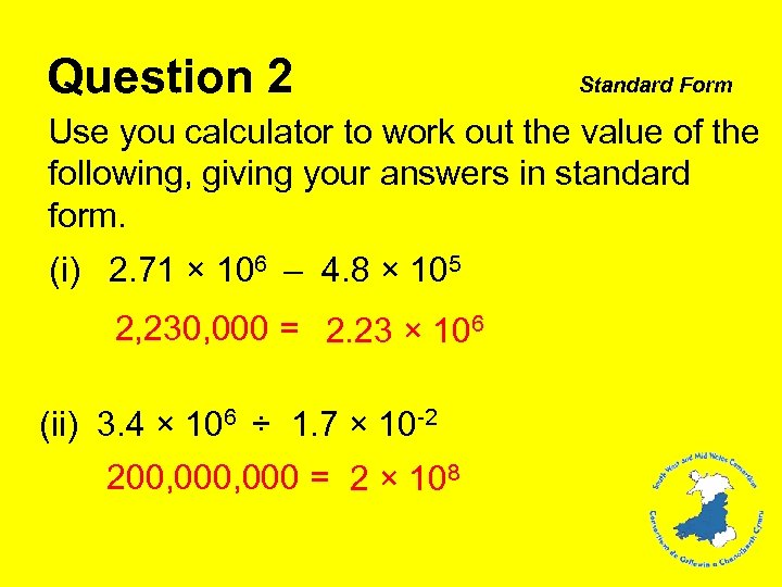 Question 2 Standard Form Use you calculator to work out the value of the