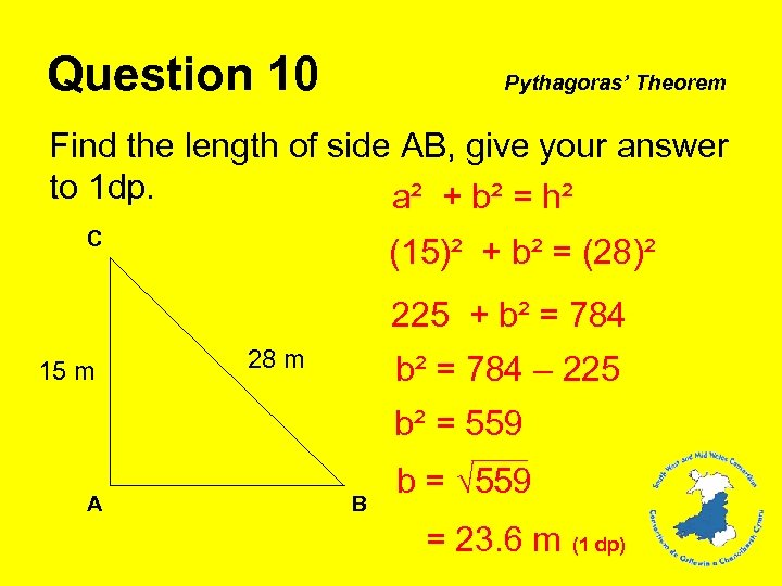Question 10 Pythagoras' Theorem Find the length of side AB, give your answer to