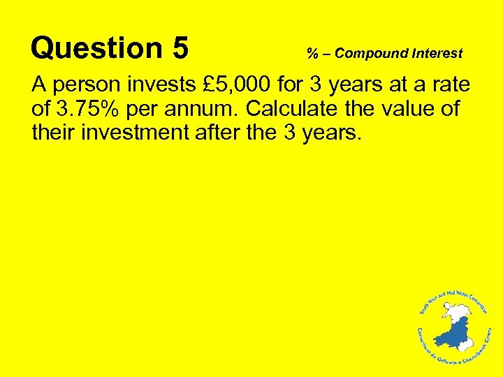 Question 5 % – Compound Interest A person invests £ 5, 000 for 3