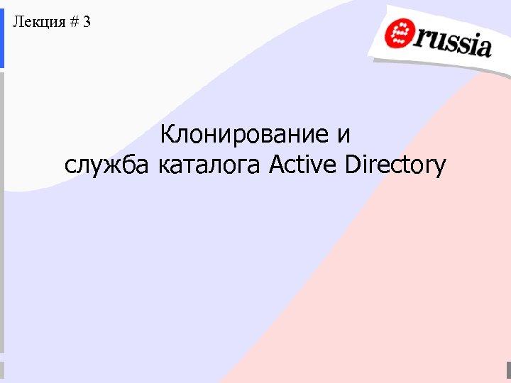 Лекция # 3 Клонирование и служба каталога Active Directory