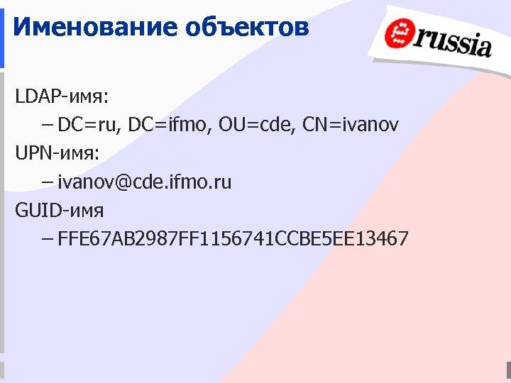 Именование объектов LDAP-имя: – DC=ru, DC=ifmo, OU=cde, CN=ivanov UPN-имя: – ivanov@cde. ifmo. ru GUID-имя