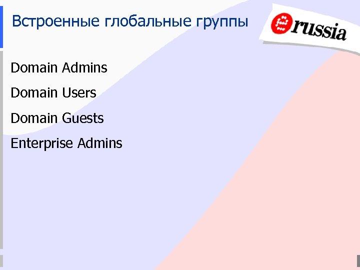 Встроенные глобальные группы Domain Admins Domain Users Domain Guests Enterprise Admins