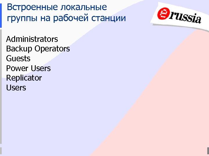 Встроенные локальные группы на рабочей станции Administrators Backup Operators Guests Power Users Replicator Users