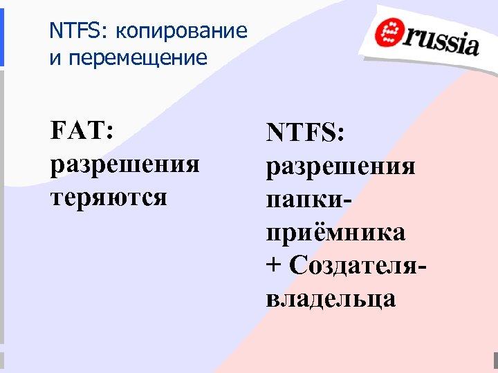 NTFS: копирование и перемещение FAT: разрешения теряются NTFS: разрешения папкиприёмника + Создателявладельца