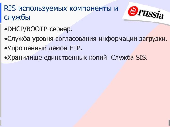 RIS используемых компоненты и службы • DHCP/BOOTP-сервер. • Служба уровня согласования информации загрузки. •