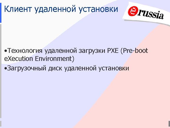 Клиент удаленной установки • Технология удаленной загрузки PXE (Pre-boot e. Xecution Environment) • Загрузочный