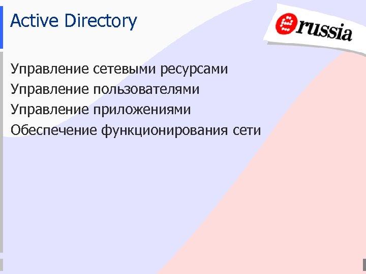 Active Directory Управление сетевыми ресурсами Управление пользователями Управление приложениями Обеспечение функционирования сети