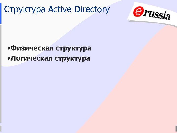 Структура Active Directory • Физическая структура • Логическая структура