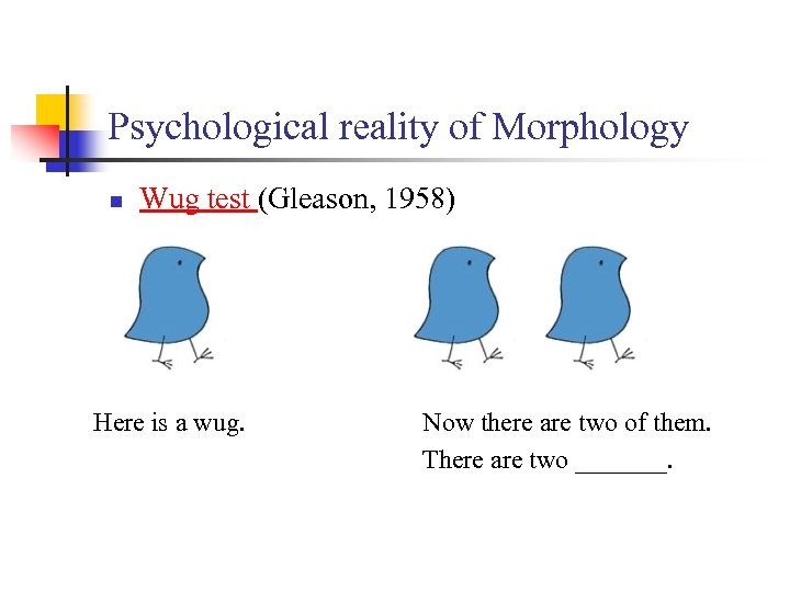 Psychological reality of Morphology n Wug test (Gleason, 1958) Here is a wug. Now