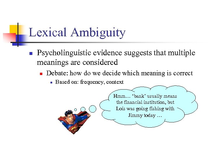 Lexical Ambiguity n Psycholinguistic evidence suggests that multiple meanings are considered n Debate: how