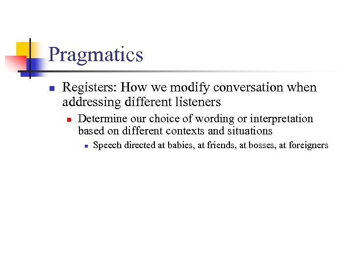 Pragmatics n Registers: How we modify conversation when addressing different listeners n Determine our