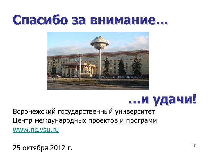 Спасибо за внимание… …и удачи! Воронежский государственный университет Центр международных проектов и программ www.