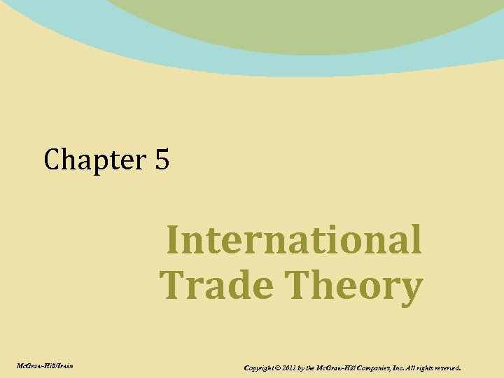 Chapter 5 International Trade Theory Mc. Graw-Hill/Irwin Copyright © 2011 by the Mc. Graw-Hill