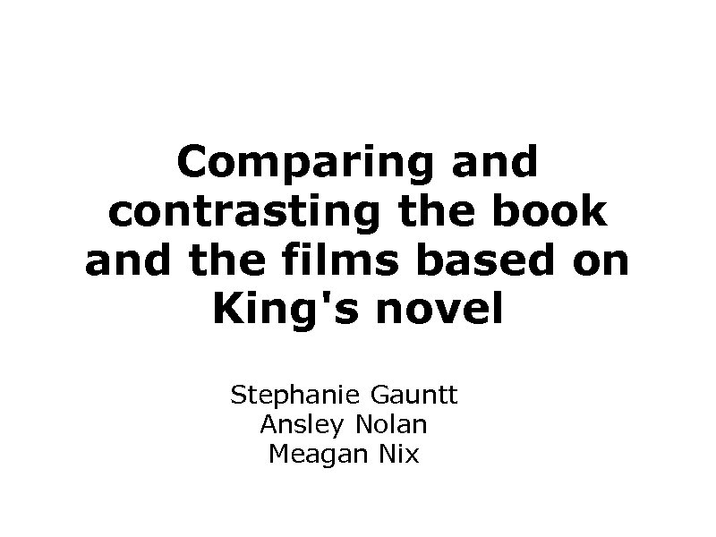 Comparing and contrasting the book and the films based on King's novel Stephanie Gauntt