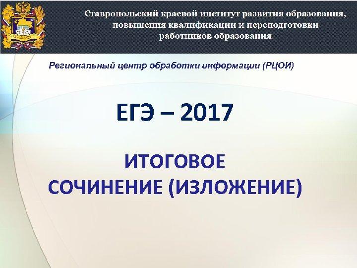 Региональный центр обработки информации (РЦОИ) ЕГЭ – 2017 ИТОГОВОЕ СОЧИНЕНИЕ (ИЗЛОЖЕНИЕ)