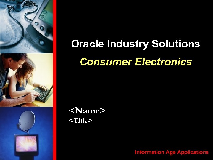 Oracle Industry Solutions Consumer Electronics <Name> <Title> Information Age Applications