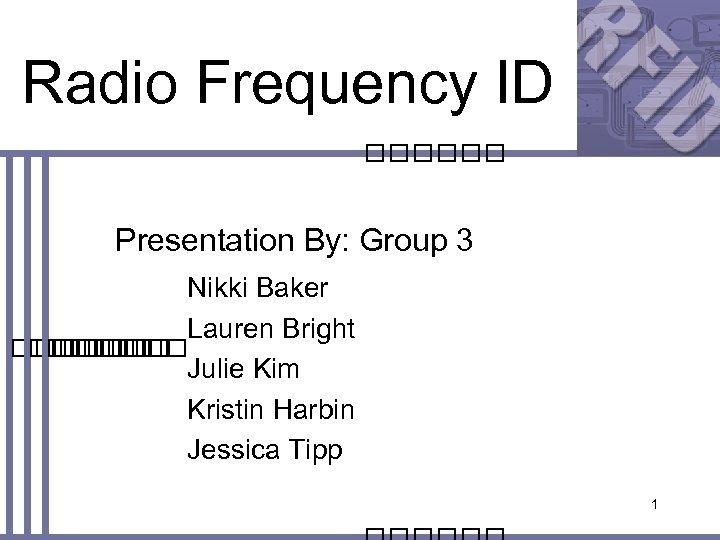 Radio Frequency ID Presentation By: Group 3 Nikki Baker Lauren Bright Julie Kim Kristin