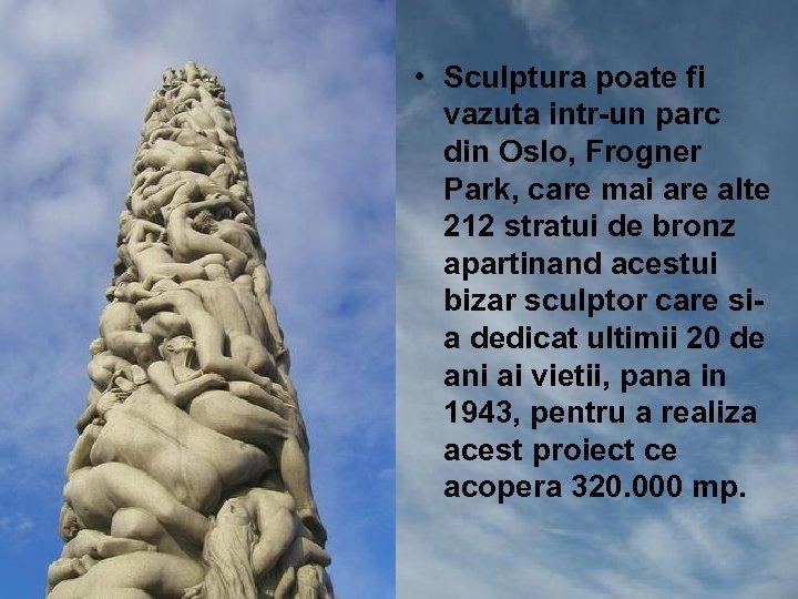 • Sculptura poate fi vazuta intr-un parc din Oslo, Frogner Park, care mai