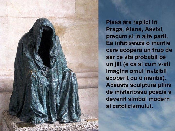 Piesa are replici in Praga, Atena, Assisi, precum si in alte parti. Ea